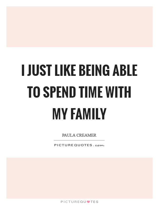 I just like being able to spend time with my family Picture Quote #1