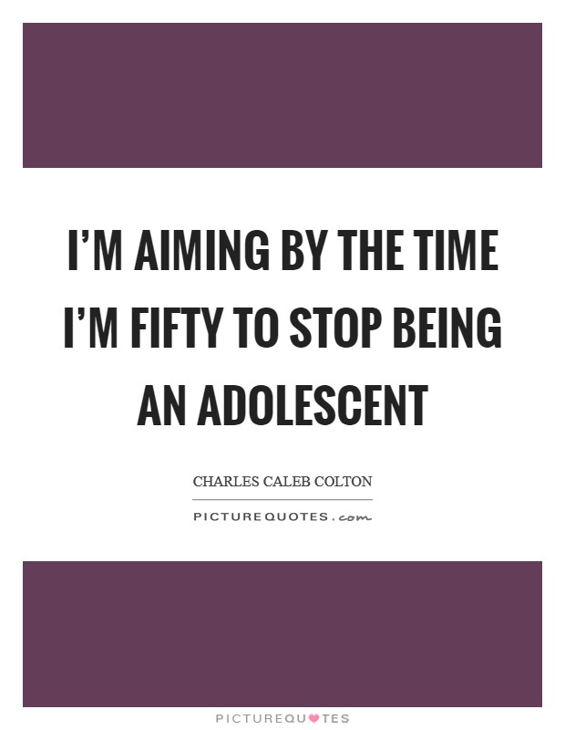 I'm aiming by the time I'm fifty to stop being an adolescent Picture Quote #1