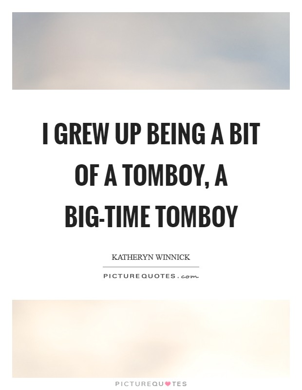 I grew up being a bit of a tomboy, a big-time tomboy Picture Quote #1