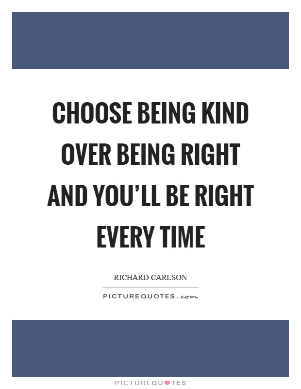 Choose being kind over being right and you'll be right every time Picture Quote #1