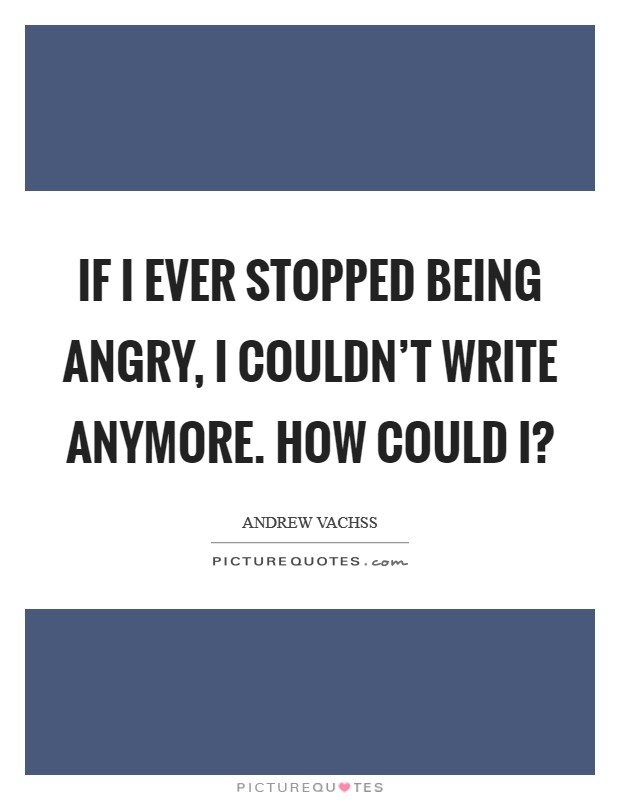 If I ever stopped being angry, I couldn't write anymore. How could I? Picture Quote #1