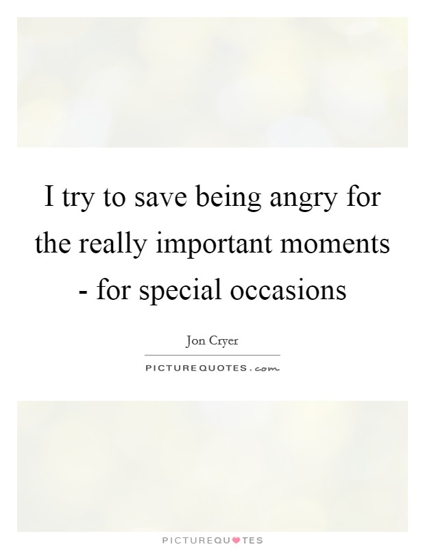 I try to save being angry for the really important moments - for special occasions Picture Quote #1