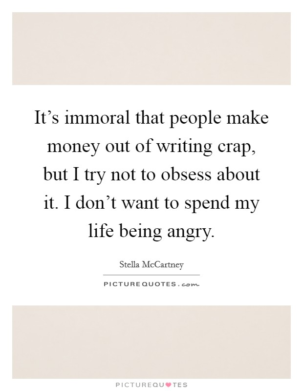 It's immoral that people make money out of writing crap, but I try not to obsess about it. I don't want to spend my life being angry Picture Quote #1