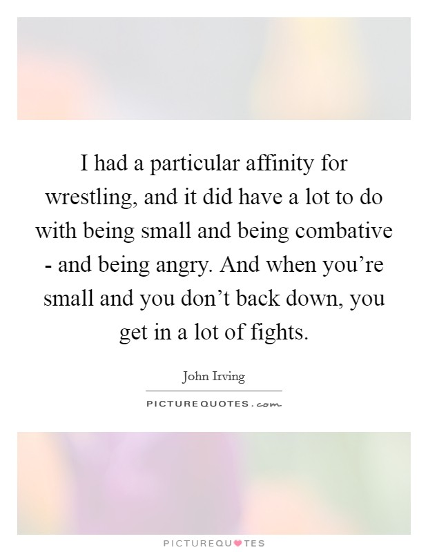 I had a particular affinity for wrestling, and it did have a lot to do with being small and being combative - and being angry. And when you're small and you don't back down, you get in a lot of fights Picture Quote #1