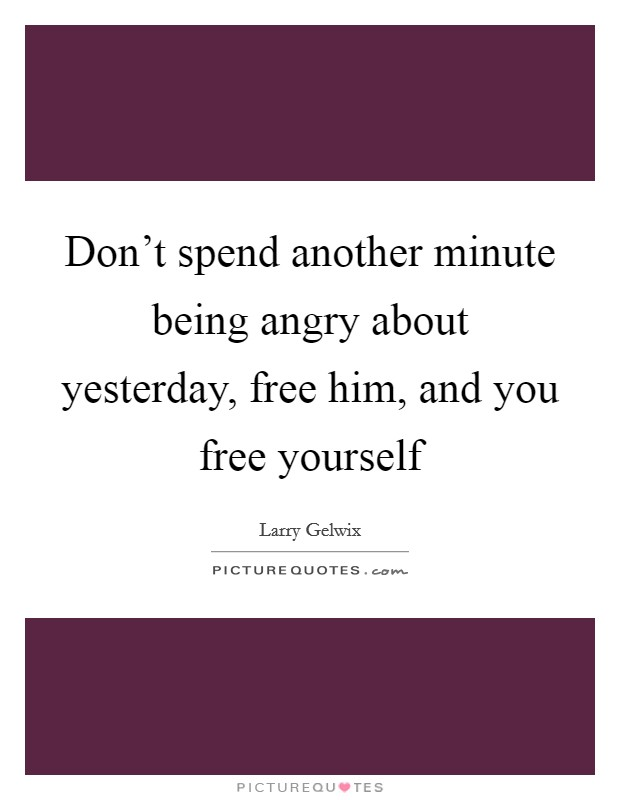 Don't spend another minute being angry about yesterday, free him, and you free yourself Picture Quote #1