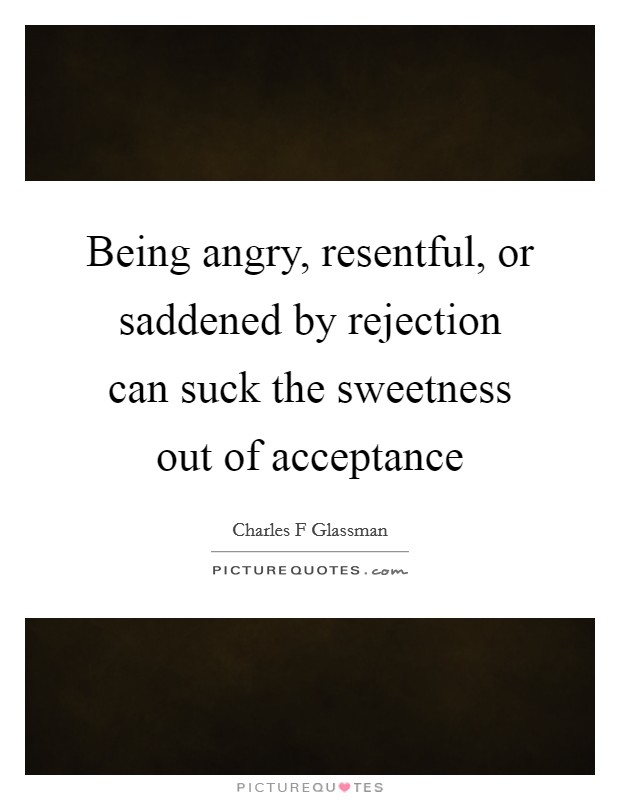 Being angry, resentful, or saddened by rejection can suck the sweetness out of acceptance Picture Quote #1