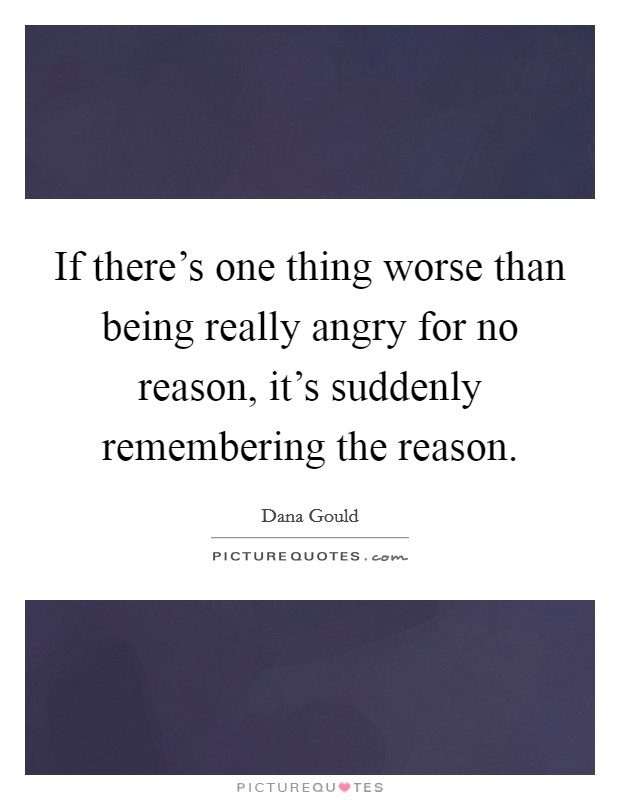 If there's one thing worse than being really angry for no reason, it's suddenly remembering the reason Picture Quote #1