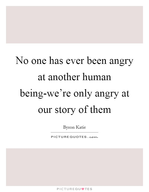 No one has ever been angry at another human being-we're only angry at our story of them Picture Quote #1
