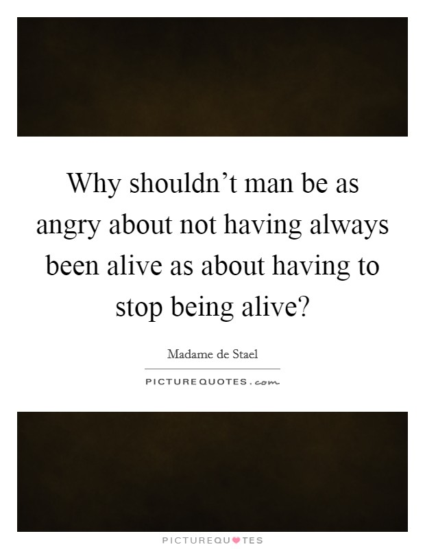 Why shouldn't man be as angry about not having always been alive as about having to stop being alive? Picture Quote #1