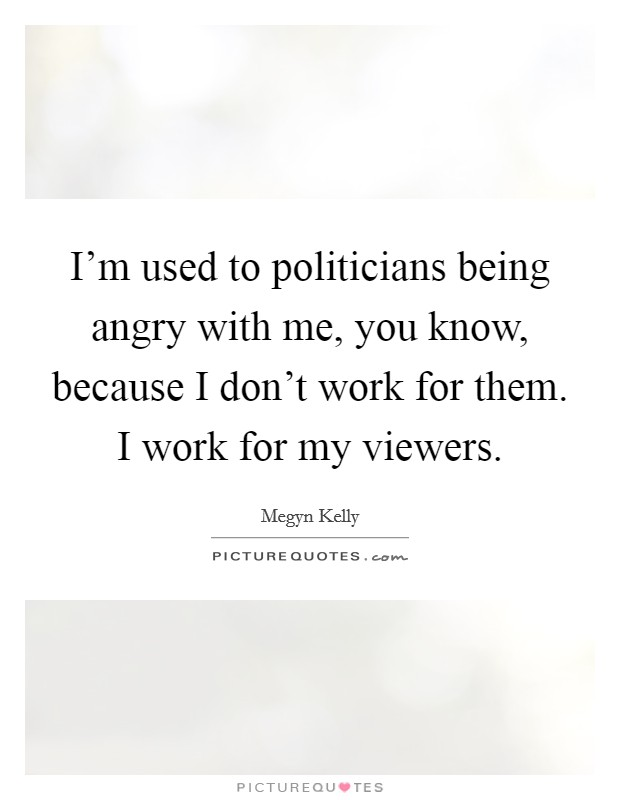 I'm used to politicians being angry with me, you know, because I don't work for them. I work for my viewers Picture Quote #1