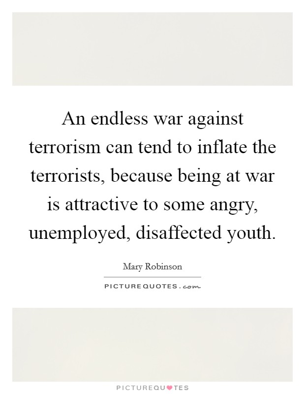 An endless war against terrorism can tend to inflate the terrorists, because being at war is attractive to some angry, unemployed, disaffected youth Picture Quote #1