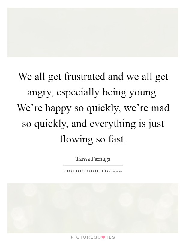 We all get frustrated and we all get angry, especially being young. We're happy so quickly, we're mad so quickly, and everything is just flowing so fast Picture Quote #1