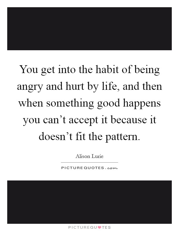 You get into the habit of being angry and hurt by life, and then when something good happens you can't accept it because it doesn't fit the pattern Picture Quote #1