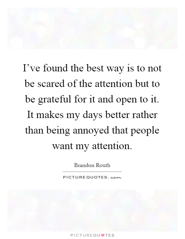 I've found the best way is to not be scared of the attention but to be grateful for it and open to it. It makes my days better rather than being annoyed that people want my attention Picture Quote #1