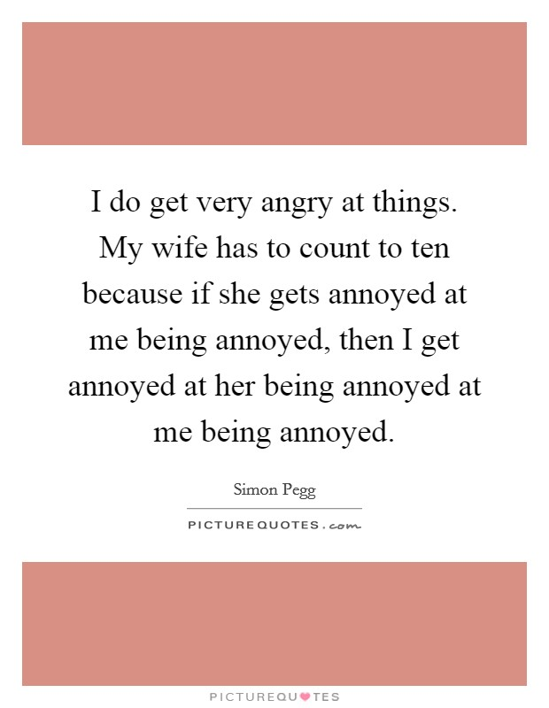 I do get very angry at things. My wife has to count to ten because if she gets annoyed at me being annoyed, then I get annoyed at her being annoyed at me being annoyed Picture Quote #1