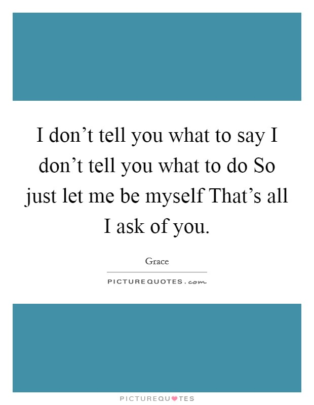 I don't tell you what to say I don't tell you what to do So just let me be myself That's all I ask of you Picture Quote #1