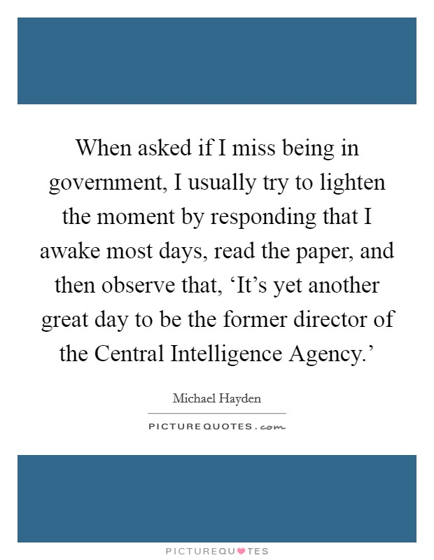 When asked if I miss being in government, I usually try to lighten the moment by responding that I awake most days, read the paper, and then observe that, 'It's yet another great day to be the former director of the Central Intelligence Agency.' Picture Quote #1