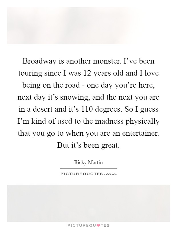 Broadway is another monster. I've been touring since I was 12 years old and I love being on the road - one day you're here, next day it's snowing, and the next you are in a desert and it's 110 degrees. So I guess I'm kind of used to the madness physically that you go to when you are an entertainer. But it's been great Picture Quote #1