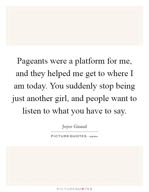 Pageants were a platform for me, and they helped me get to where I am today. You suddenly stop being just another girl, and people want to listen to what you have to say. Picture Quote #1