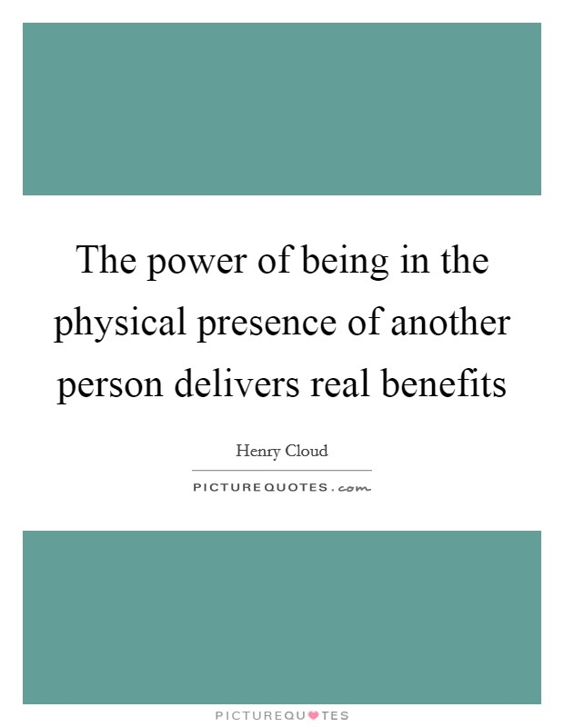 The power of being in the physical presence of another person delivers real benefits Picture Quote #1
