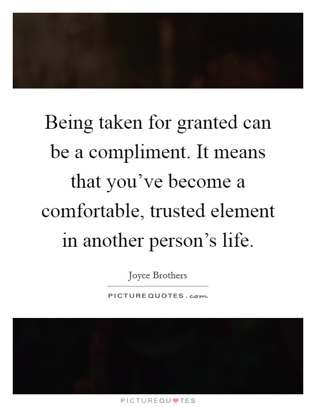 Being taken for granted can be a compliment. It means that you've become a comfortable, trusted element in another person's life Picture Quote #1