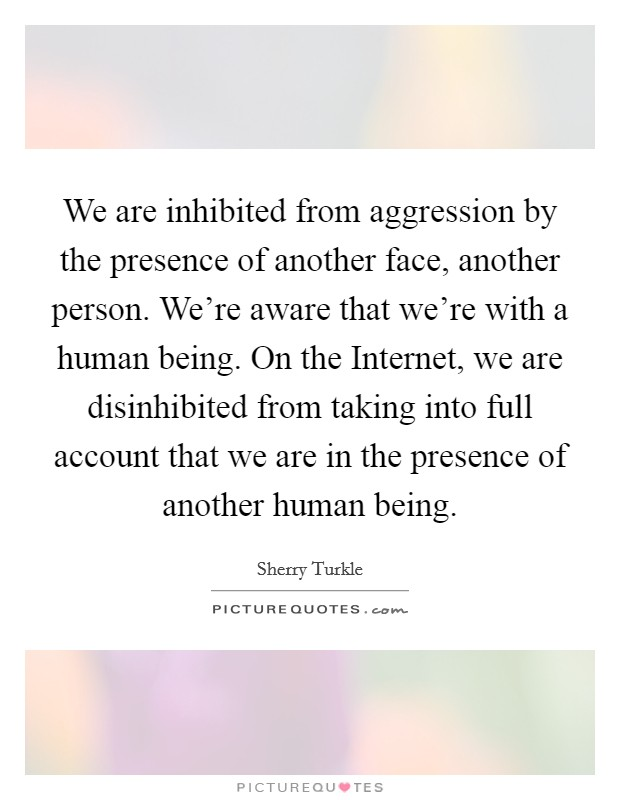 We are inhibited from aggression by the presence of another face, another person. We're aware that we're with a human being. On the Internet, we are disinhibited from taking into full account that we are in the presence of another human being Picture Quote #1