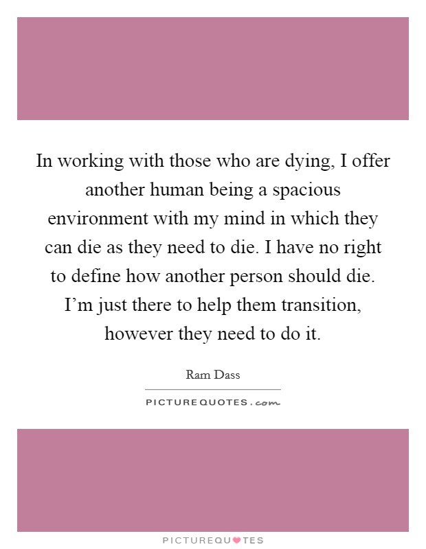 In working with those who are dying, I offer another human being a spacious environment with my mind in which they can die as they need to die. I have no right to define how another person should die. I'm just there to help them transition, however they need to do it Picture Quote #1