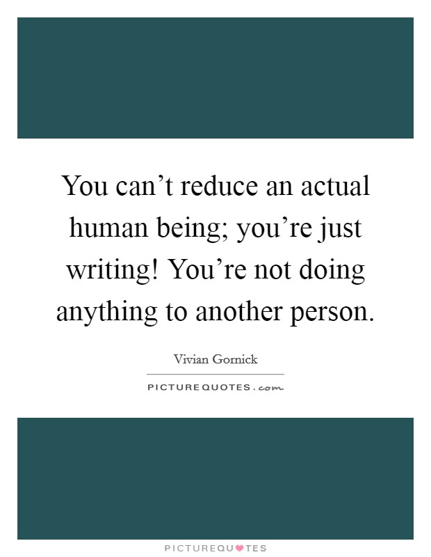 You can't reduce an actual human being; you're just writing! You're not doing anything to another person Picture Quote #1