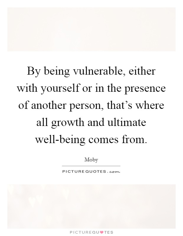 By being vulnerable, either with yourself or in the presence of another person, that's where all growth and ultimate well-being comes from Picture Quote #1