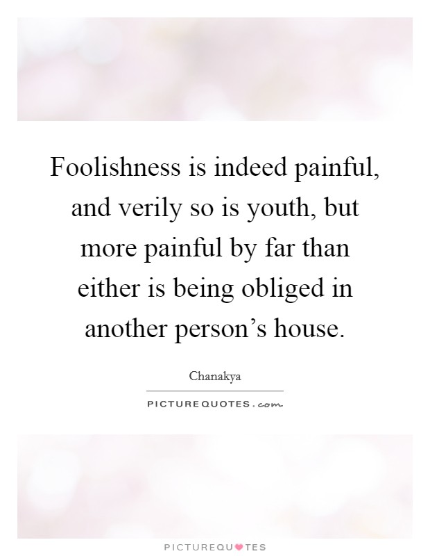 Foolishness is indeed painful, and verily so is youth, but more painful by far than either is being obliged in another person's house Picture Quote #1