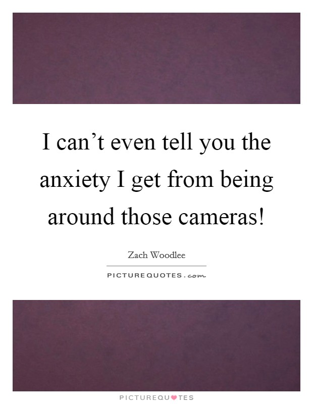 I can't even tell you the anxiety I get from being around those cameras! Picture Quote #1