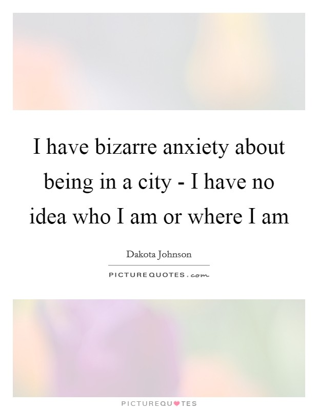I have bizarre anxiety about being in a city - I have no idea who I am or where I am Picture Quote #1