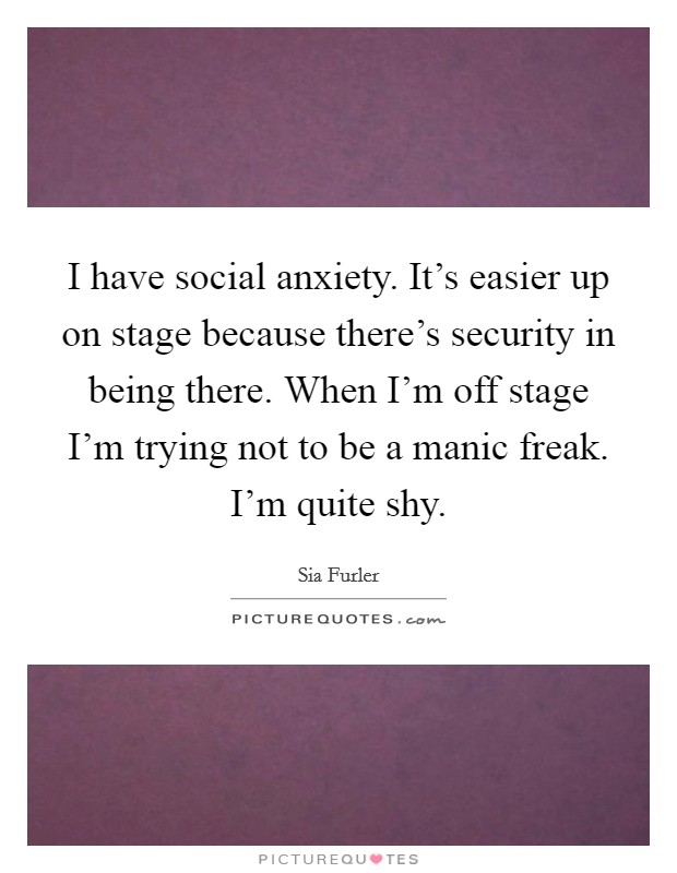 I have social anxiety. It's easier up on stage because there's security in being there. When I'm off stage I'm trying not to be a manic freak. I'm quite shy. Picture Quote #1