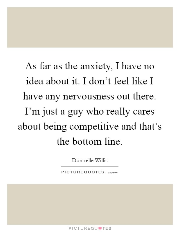As far as the anxiety, I have no idea about it. I don't feel like I have any nervousness out there. I'm just a guy who really cares about being competitive and that's the bottom line Picture Quote #1