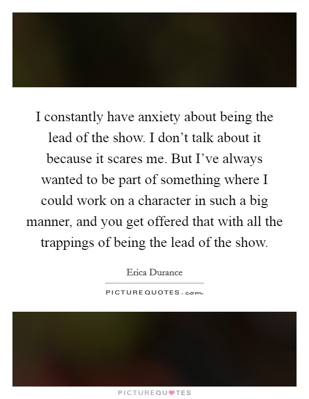 I constantly have anxiety about being the lead of the show. I don't talk about it because it scares me. But I've always wanted to be part of something where I could work on a character in such a big manner, and you get offered that with all the trappings of being the lead of the show Picture Quote #1