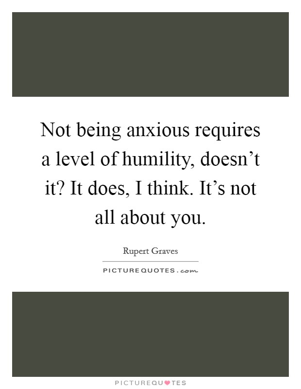 Not being anxious requires a level of humility, doesn't it? It does, I think. It's not all about you Picture Quote #1