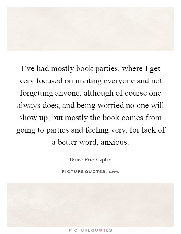 I've had mostly book parties, where I get very focused on inviting everyone and not forgetting anyone, although of course one always does, and being worried no one will show up, but mostly the book comes from going to parties and feeling very, for lack of a better word, anxious Picture Quote #1