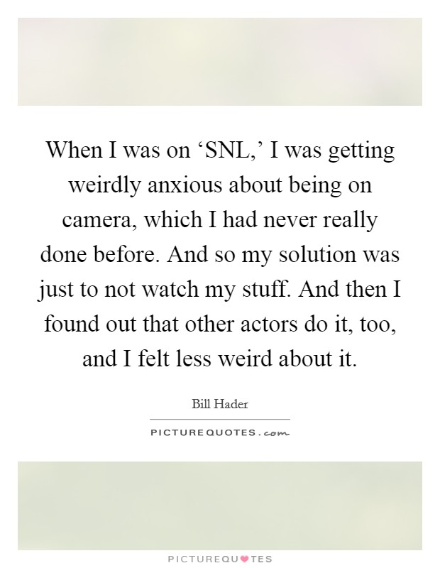 When I was on 'SNL,' I was getting weirdly anxious about being on camera, which I had never really done before. And so my solution was just to not watch my stuff. And then I found out that other actors do it, too, and I felt less weird about it Picture Quote #1