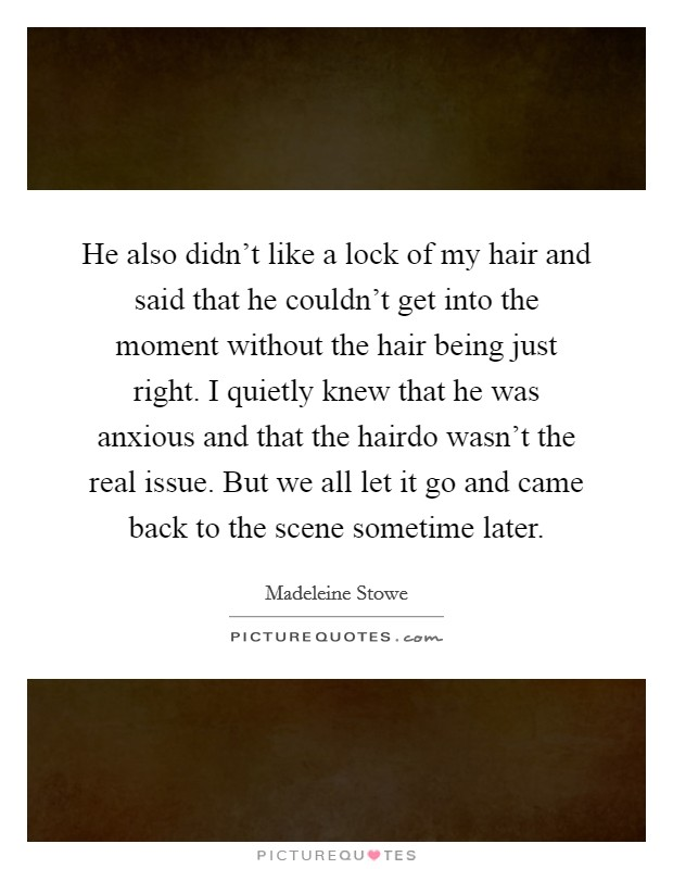 He also didn't like a lock of my hair and said that he couldn't get into the moment without the hair being just right. I quietly knew that he was anxious and that the hairdo wasn't the real issue. But we all let it go and came back to the scene sometime later Picture Quote #1