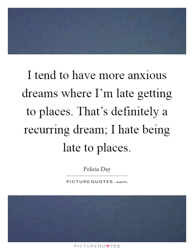 I tend to have more anxious dreams where I'm late getting to places. That's definitely a recurring dream; I hate being late to places Picture Quote #1
