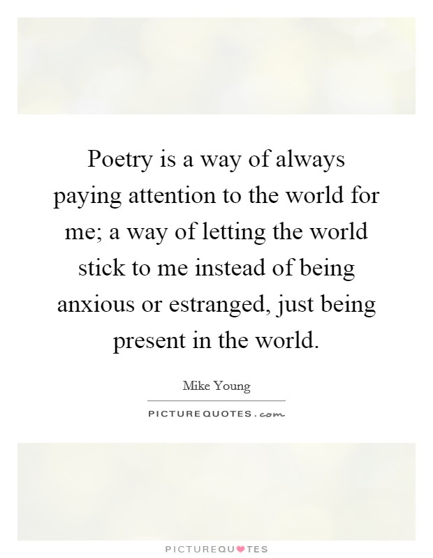 Poetry is a way of always paying attention to the world for me; a way of letting the world stick to me instead of being anxious or estranged, just being present in the world Picture Quote #1
