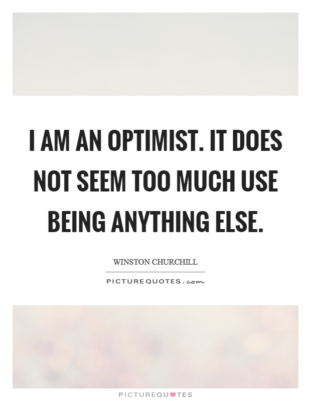 I am an optimist. It does not seem too much use being anything else. Picture Quote #1