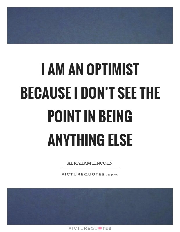I am an optimist because I don't see the point in being anything else Picture Quote #1