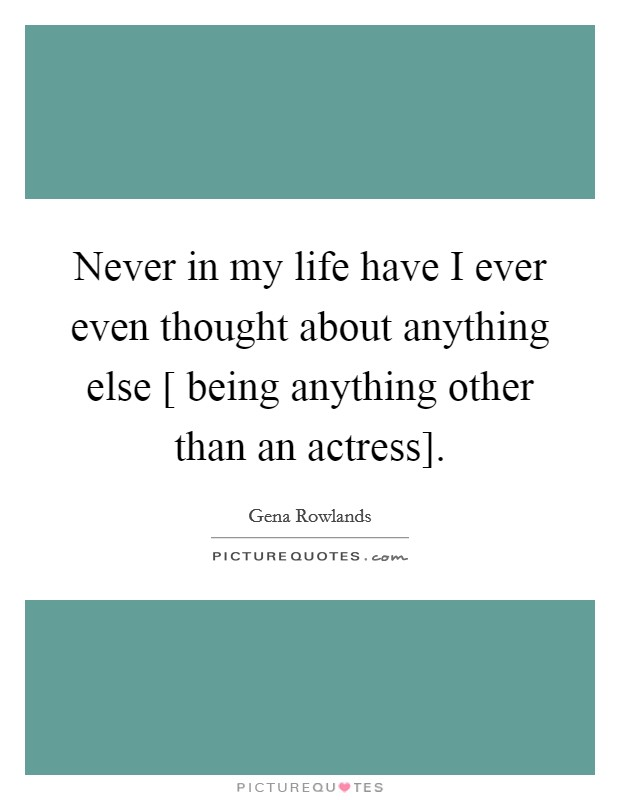 Never in my life have I ever even thought about anything else [ being anything other than an actress] Picture Quote #1