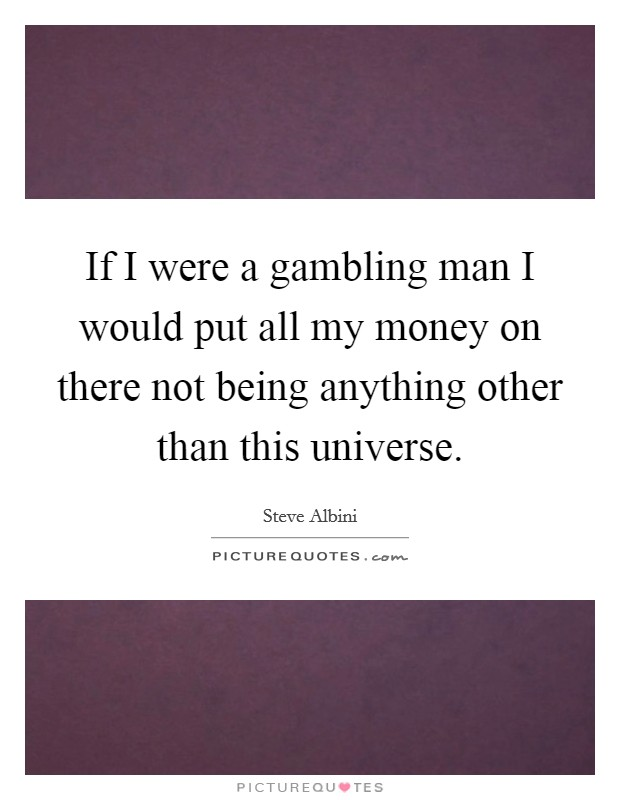 If I were a gambling man I would put all my money on there not being anything other than this universe Picture Quote #1