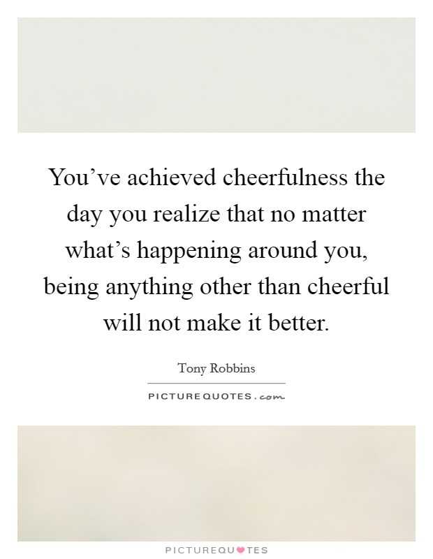 You've achieved cheerfulness the day you realize that no matter what's happening around you, being anything other than cheerful will not make it better Picture Quote #1