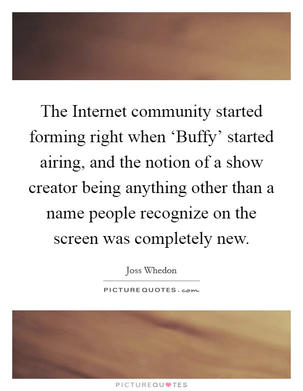 The Internet community started forming right when 'Buffy' started airing, and the notion of a show creator being anything other than a name people recognize on the screen was completely new Picture Quote #1