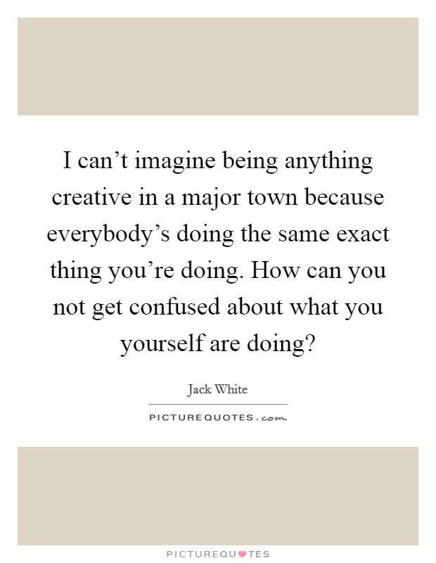 I can't imagine being anything creative in a major town because everybody's doing the same exact thing you're doing. How can you not get confused about what you yourself are doing? Picture Quote #1