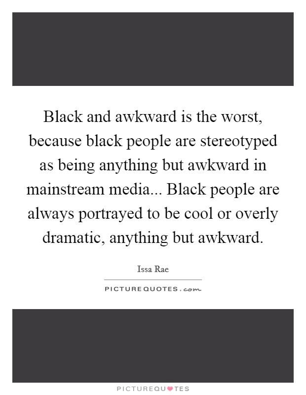 Black and awkward is the worst, because black people are stereotyped as being anything but awkward in mainstream media... Black people are always portrayed to be cool or overly dramatic, anything but awkward Picture Quote #1