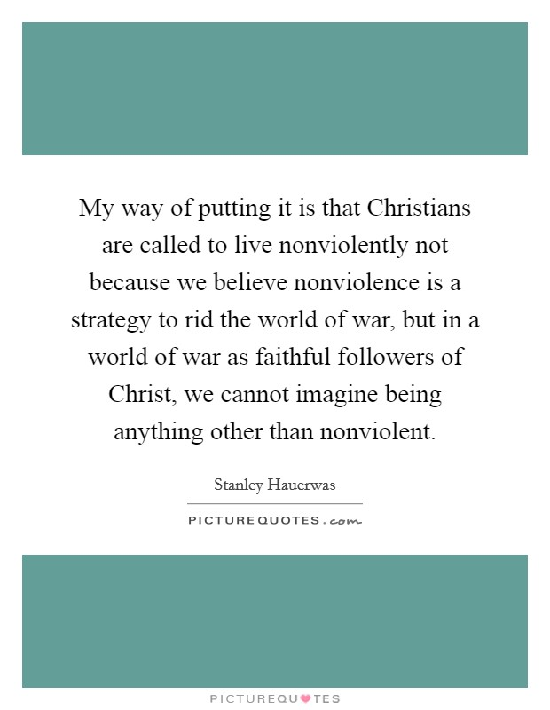 My way of putting it is that Christians are called to live nonviolently not because we believe nonviolence is a strategy to rid the world of war, but in a world of war as faithful followers of Christ, we cannot imagine being anything other than nonviolent Picture Quote #1